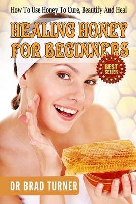 Healing Honey for Beginners - How to Use Honey to Cure, Beautify and Heal (Paperback): Dr Brad Turner