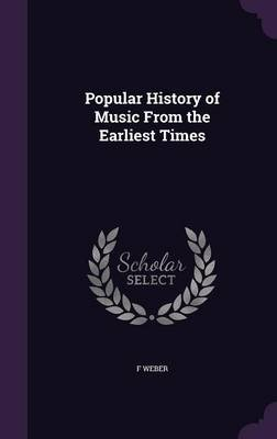 Popular History of Music from the Earliest Times (Hardcover): F Weber