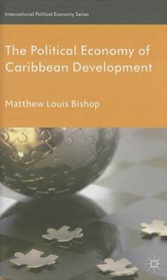 The Political Economy of Caribbean Development (Electronic book text): Matthew Louis Bishop