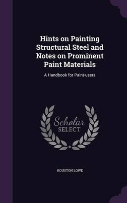 Hints on Painting Structural Steel and Notes on Prominent Paint Materials - A Handbook for Paint-Users (Hardcover): Houston Lowe