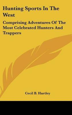 Hunting Sports In The West - Comprising Adventures Of The Most Celebrated Hunters And Trappers (Hardcover): Cecil B Hartley