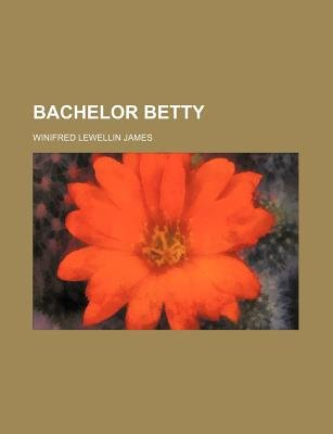 Bachelor Betty (Paperback): Winifred Lewellin James