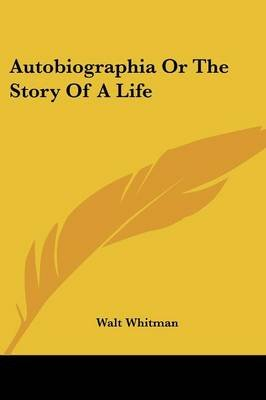 Autobiographia or the Story of a Life (Paperback): Walt Whitman