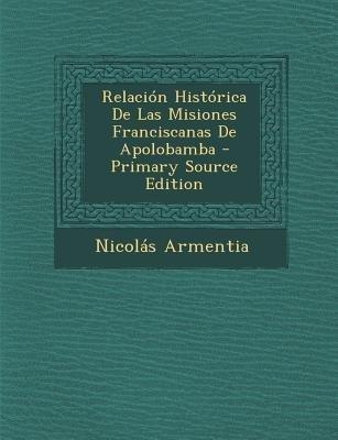 Relacion Historica de Las Misiones Franciscanas de Apolobamba (English, Spanish, Paperback, Primary Source): Nicolas Armentia