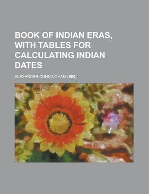 Book of Indian Eras, with Tables for Calculating Indian Dates (Paperback): Alexander Cunningham