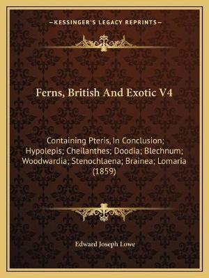 Ferns, British and Exotic V4 - Containing Pteris, in Conclusion; Hypolepis; Cheilanthes; Doodia; Blechnum; Woodwardia;...