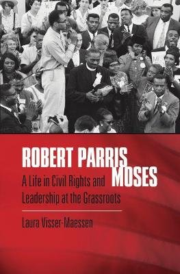 Robert Parris Moses - A Life in Civil Rights and Leadership at the Grassroots (Hardcover): Laura Visser-Maessen