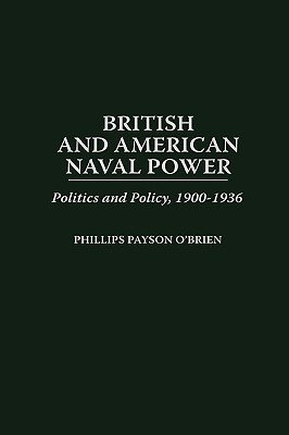 British and American Naval Power - Politics and Policy, 1900-1936 (Hardcover, New): Phillips O'Brien