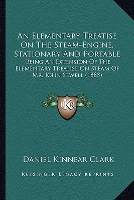 An Elementary Treatise on the Steam-Engine, Stationary and Portable - Being an Extension of the Elementary Treatise on Steam of...