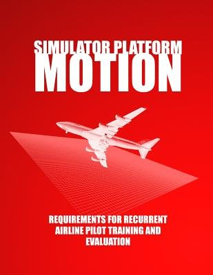 Simulator Platform Motion Requirements for Recurrent Airline Pilot Training and Evaluation (Paperback): U.S. Department of...