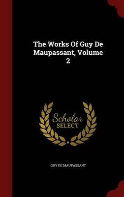 The Works of Guy de Maupassant, Volume 2 (Hardcover): Guy De Maupassant