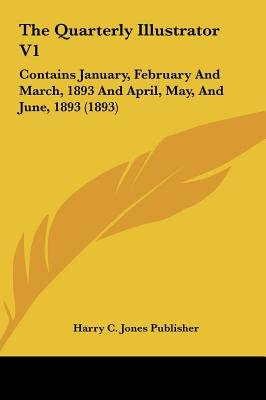 The Quarterly Illustrator V1 - Contains January, February and March, 1893 and April, May, and June, 1893 (1893) (Hardcover): C...
