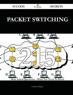 Packet Switching 215 Success Secrets - 215 Most Asked Questions on Packet Switching - What You Need to Know (Paperback): Connie...