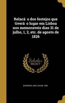 Relac A O DOS Festejos Que Tivera O Lugar Em Lisboa Nos Memoraveis Dias 31 de Julho, 1, 2, Etc. de Agosto de 1826 (Portuguese,...