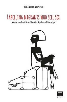 Labelling Migrants Who Sell Sex - A Case Study of Brazilians in Spain and Portugal (Paperback): Julie Lima De Perez