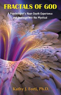 Fractals of God - A Psychologist's Near-Death Experience and Journeys Into the Mystical (Paperback): Kathy J. Forti Ph. D.