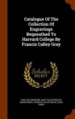 Catalogue of the Collection of Engravings Bequeathed to Harvard College by Francis Calley Gray (Hardcover): Louis Thies
