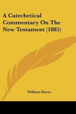 A Catechetical Commentary on the New Testament (1885) (Paperback): William Hurte