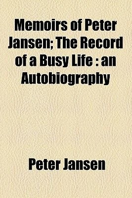 Memoirs of Peter Jansen; The Record of a Busy Life an Autobiography (Paperback): Peter Jansen