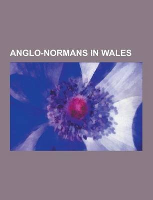 Anglo-Normans in Wales - Edward I of England, Geoffrey of Monmouth, William Marshal, 1st Earl of Pembroke, Gerald of Wales,...