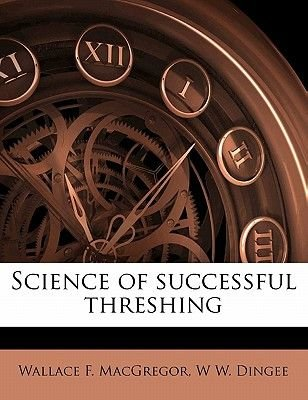 Science of Successful Threshing (Paperback): Wallace F MacGregor, W. W. Dingee