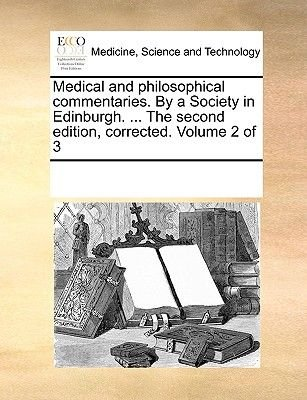 Medical and Philosophical Commentaries. by a Society in Edinburgh. ... the Second Edition, Corrected. Volume 2 of 3...