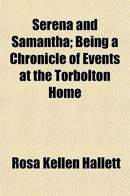 Serena and Samantha; Being a Chronicle of Events at the Torbolton Home (Paperback): Rosa Kellen Hallett