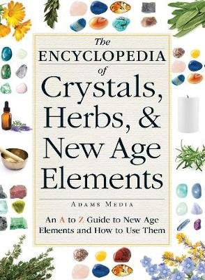 The Encyclopedia of Crystals, Herbs, and New Age Elements - An A to Z Guide to New Age Elements and How to Use Them...