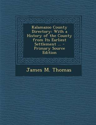 Kalamazoo County Directory - With a History of the County from Its Earliest Settlement ... (Paperback): James M Thomas