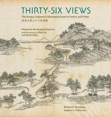 Thirty-Six Views - The Kangxi Emperor's Mountain Estate in Poetry and Prints (Hardcover): Richard E. Strassberg, Stephen...