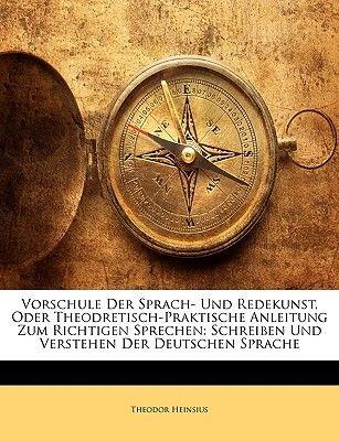 Vorschule Der Sprach- Und Redekunst, Oder Theodretisch-Praktische Anleitung Zum Richtigen Sprechen - Schreiben Und Verstehen...