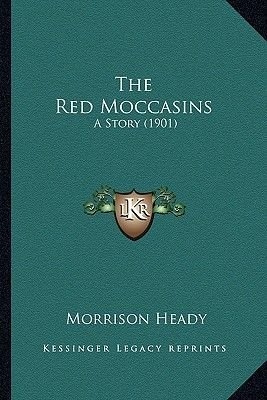 The Red Moccasins the Red Moccasins - A Story (1901) a Story (1901) (Paperback): Morrison Heady