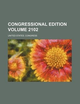 Congressional Edition Volume 2102 (Paperback): United States Congress