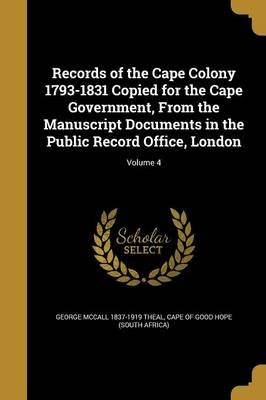 Records of the Cape Colony 1793-1831 Copied for the Cape Government, from the Manuscript Documents in the Public Record Office,...