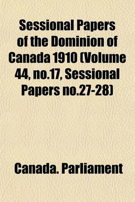 Sessional Papers of the Dominion of Canada 1910 (Volume 44, No.17, Sessional Papers No.27-28) (Paperback): Canada Parliament