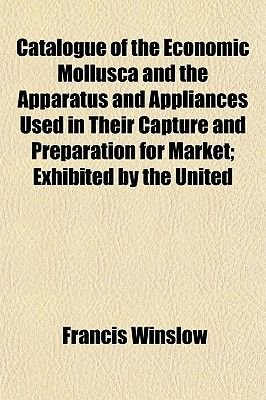 Catalogue of the Economic Mollusca and the Apparatus and Appliances Used in Their Capture and Preparation for Market; Exhibited...