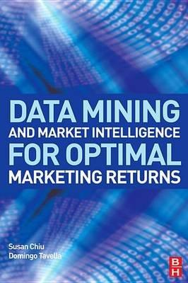 Data Mining and Market Intelligence for Optimal Marketing Returns (Electronic book text): Susan Chiu, Domingo Tavella