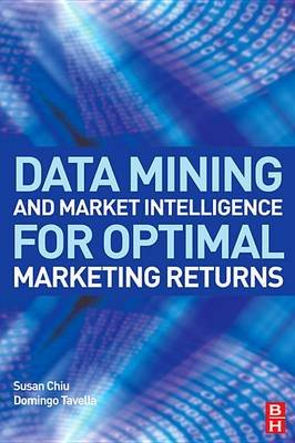 Data Mining and Market Intelligence for Optimal Marketing Returns (Electronic book text): Susan Chiu, Domingo Tavella