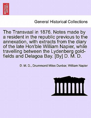 The Transvaal in 1876. Notes Made by a Resident in the Republic Previous to the Annexation, with Extracts from the Diary of the...