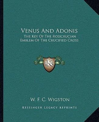 Venus and Adonis - The Key of the Rosicrucian Emblem of the Crucified Cross (Paperback): W.F.C. Wigston