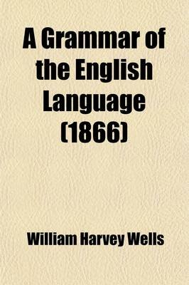 A Grammar of the English Language; For the Use of Schools (Paperback): William Harvey Wells
