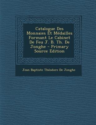 Catalogue Des Monnaies Et Medailles Formant Le Cabinet de Feu J. B. Th. de Jonghe (English, French, Paperback, Primary Source):...