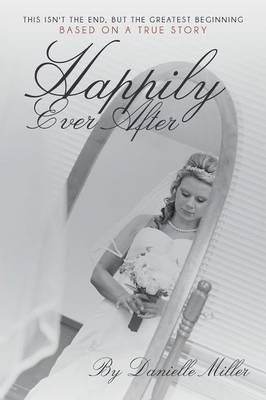 Happily Ever After - This Isn't the End, But the Greatest Beginning (Paperback): Danielle Miller