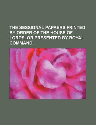 The Sessional Papaers Frinted by Order of the House of Lords, or Presented by Royal Command. (Paperback): Books Group