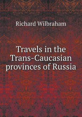 Travels in the Trans-Caucasian Provinces of Russia (Paperback): Richard Wilbraham