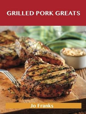 Grilled Pork Greats - Delicious Grilled Pork Recipes, the Top 63 Grilled Pork Recipes (Electronic book text): Jo Franks