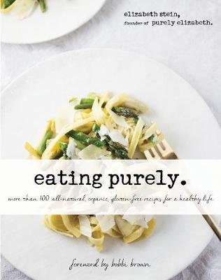 Eating Purely - More Than 100 All-Natural, Organic, Gluten-Free Recipes for a Healthy Life (Hardcover): Elizabeth Stein