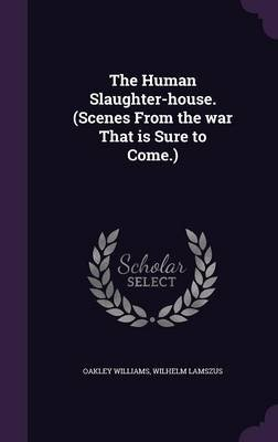 The Human Slaughter-House. (Scenes from the War That Is Sure to Come.) (Hardcover): Oakley Williams, Wilhelm Lamszus