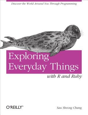 Exploring Everyday Things with R and Ruby - Learning about Everyday Things (Electronic book text): Sau Sheong Chang