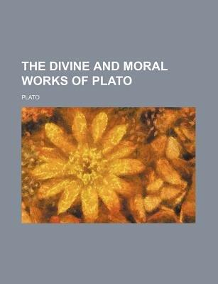The Divine and Moral Works of Plato (Paperback): Plato